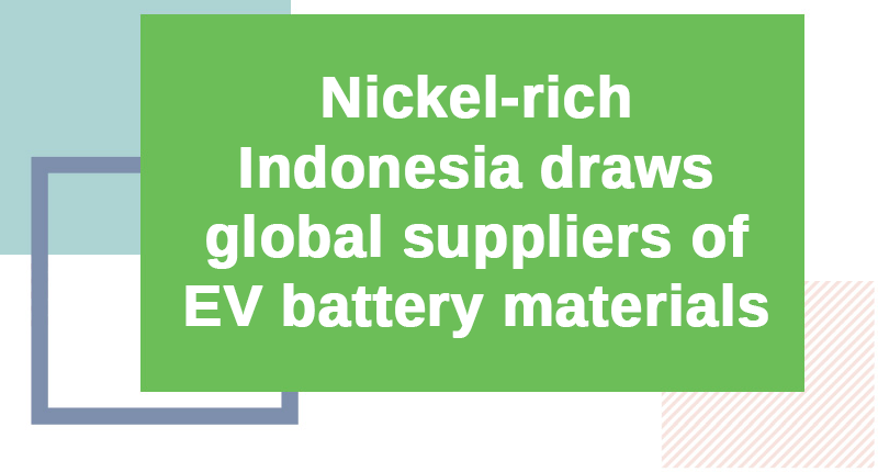 Nickel-rich Indonesia draws global suppliers of EV battery materials